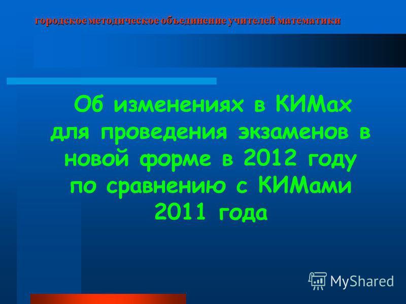 городское методическое объединение учителей математики Об изменениях в КИМах для проведения экзаменов в новой форме в 2012 году по сравнению с КИМами 2011 года