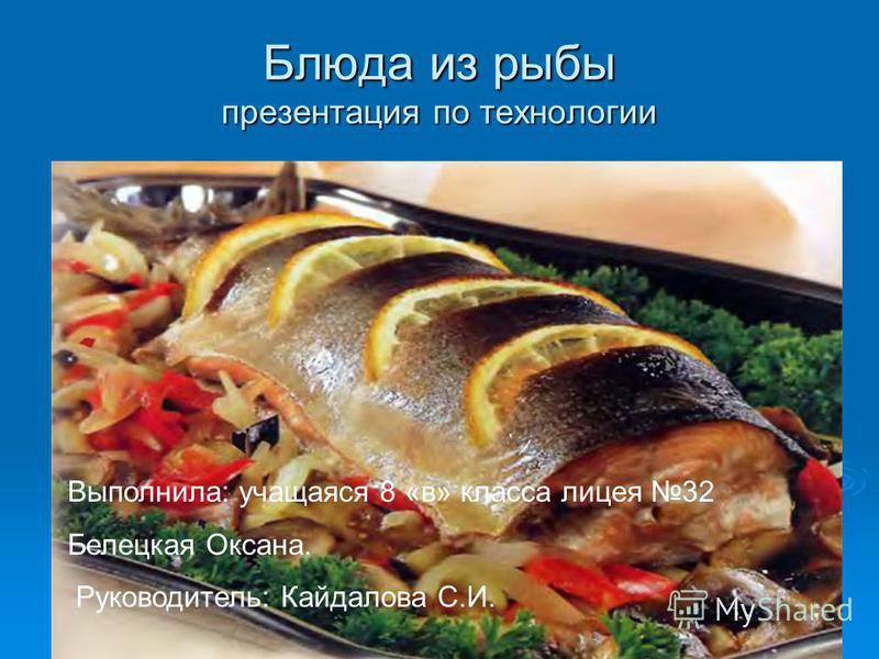 Блюда из рыбы презентация по технологии Выполнила: учащаяся 8 «в» класса лицея 32 Белецкая Оксана. Руководитель: Кайдалова С.И.