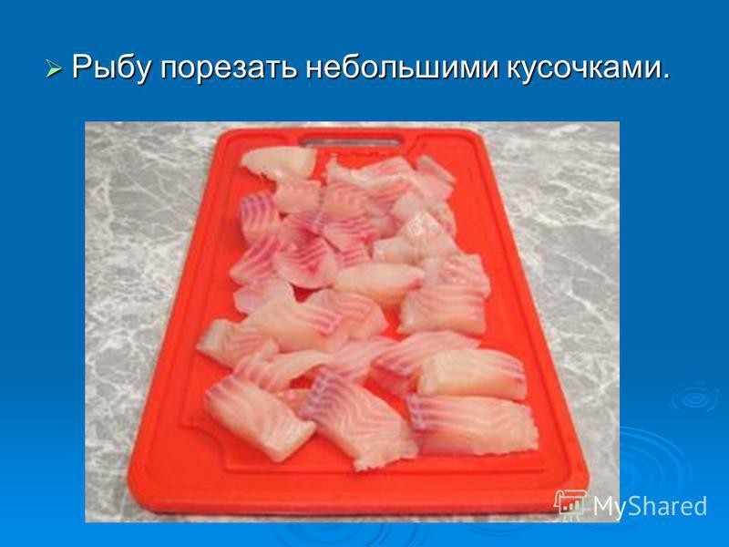 Рыбу порезать небольшими кусочками. Рыбу порезать небольшими кусочками.