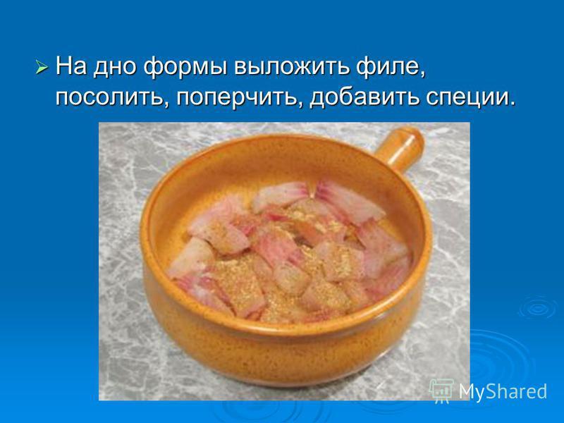 На дно формы выложить филе, посолить, поперчить, добавить специи. На дно формы выложить филе, посолить, поперчить, добавить специи.