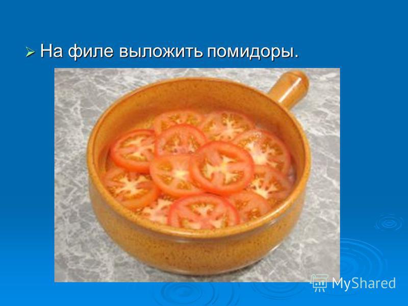 На филе выложить помидоры. На филе выложить помидоры.
