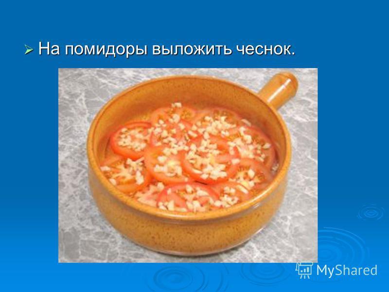 На помидоры выложить чеснок. На помидоры выложить чеснок.