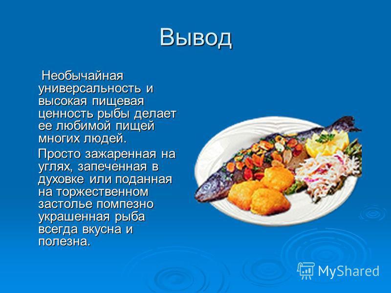 Вывод Необычайная универсальность и высокая пищевая ценность рыбы делает ее любимой пищей многих людей. Необычайная универсальность и высокая пищевая ценность рыбы делает ее любимой пищей многих людей. Просто зажаренная на углях, запеченная в духовке