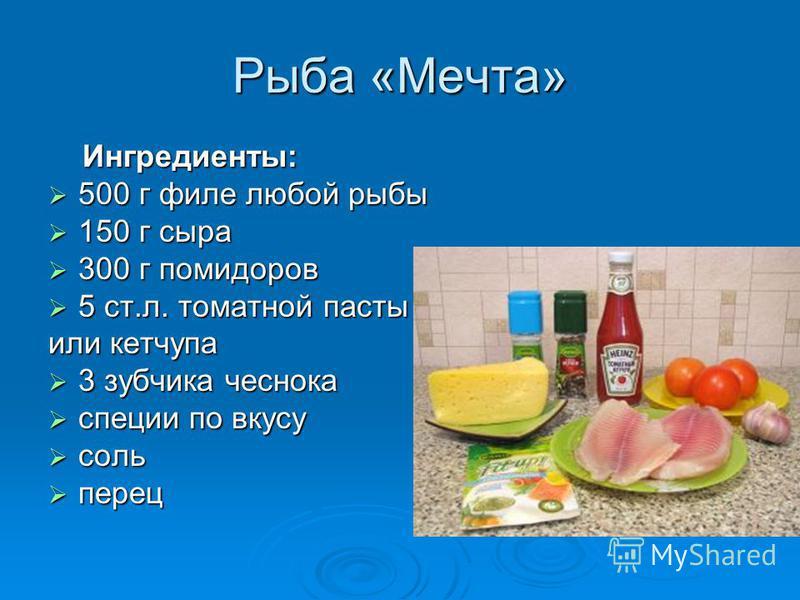 Рыба «Мечта» Ингредиенты: Ингредиенты: 500 г филе любой рыбы 500 г филе любой рыбы 150 г сыра 150 г сыра 300 г помидоров 300 г помидоров 5 ст.л. томатной пасты 5 ст.л. томатной пасты или кетчупа 3 зубчика чеснока 3 зубчика чеснока специи по вкусу спе