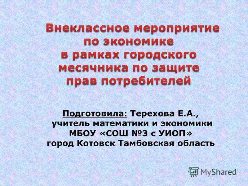 Подготовила: Терехова Е.А., учитель математики и экономики МБОУ «СОШ 3 с УИОП» город Котовск Тамбовская область
