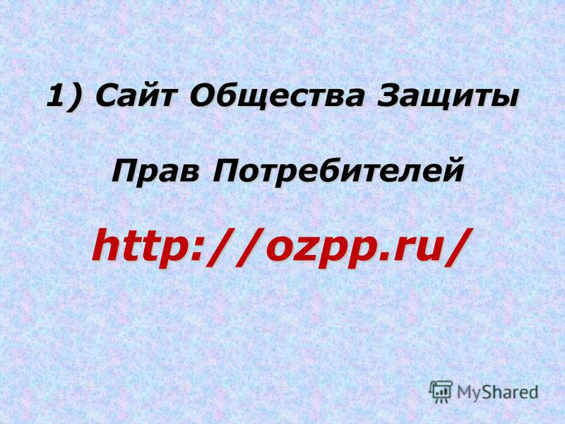1) Cайт Общества Защиты Прав Потребителей Прав Потребителейhttp://ozpp.ru/