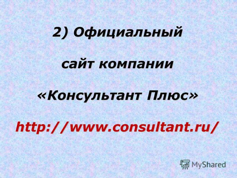 2) Официальный сайт компании «Консультант Плюс» http://www.consultant.ru/
