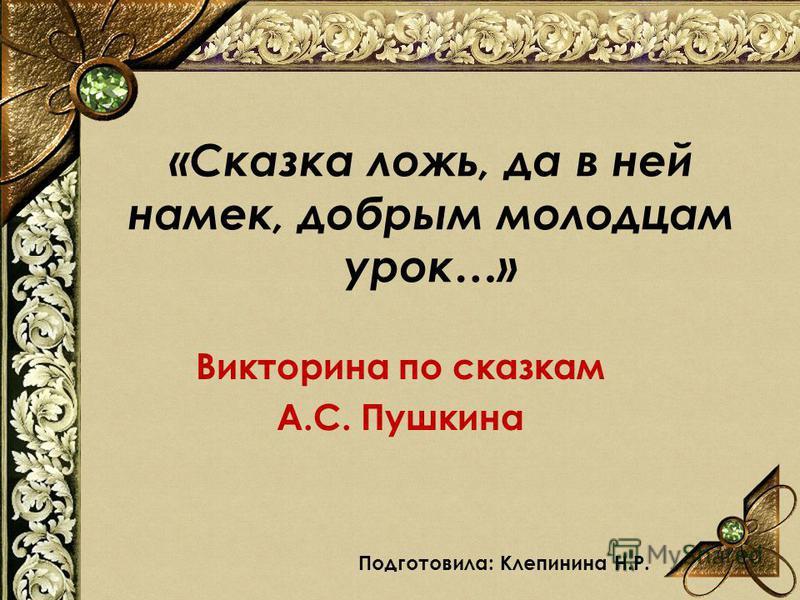«Сказка ложь, да в ней намек, добрым молодцам урок…» Викторина по сказкам А.С. Пушкина Подготовила: Клепинина Н.Р.