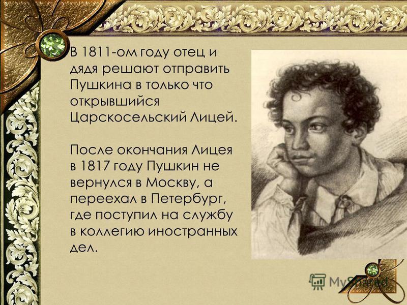 В 1811-ом году отец и дядя решают отправить Пушкина в только что открывшийся Царскосельский Лицей. После окончания Лицея в 1817 году Пушкин не вернулся в Москву, а переехал в Петербург, где поступил на службу в коллегию иностранных дел.