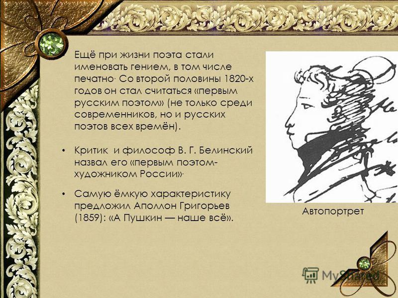 Ещё при жизни поэта стали именовать гением, в том числе печатно. Со второй половины 1820-х годов он стал считаться «первым русским поэтом» (не только среди современников, но и русских поэтов всех времён). Критик и философ В. Г. Белинский назвал его «