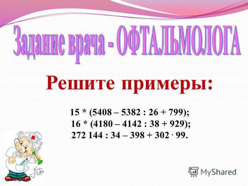Решите примеры: 15 * (5408 – 5382 : 26 + 799); 16 * (4180 – 4142 : 38 + 929); 272 144 : 34 – 398 + 302. 99.