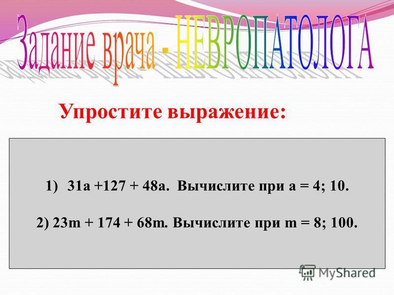 Упростите выражение: 1)31 а +127 + 48 а. Вычислите при а = 4; 10. 2) 23m + 174 + 68m. Вычислите при m = 8; 100.