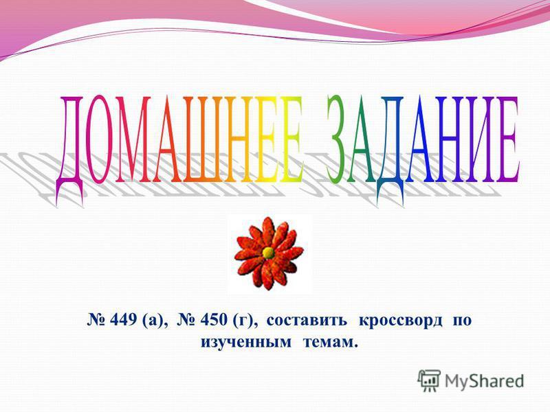 449 (а), 450 (г), составить кроссворд по изученным темам.