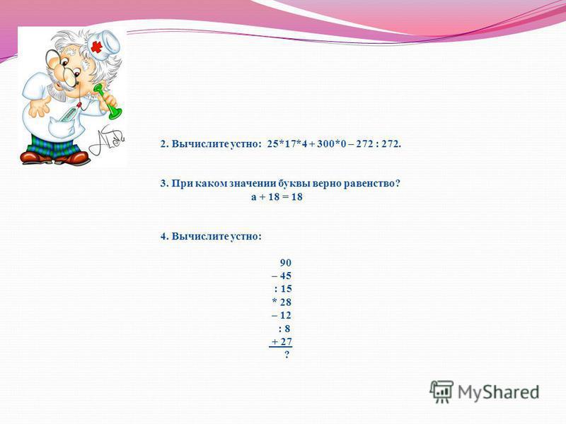 2. Вычислите устно: 25*17*4 + 300*0 – 272 : 272. 3. При каком значении буквы верно равенство? а + 18 = 18 4. Вычислите устно: 90 – 45 : 15 * 28 – 12 : 8 + 27 ?