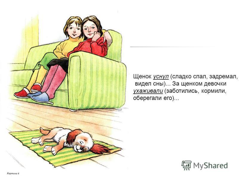 Щенок уснул (сладко спал, задремал, видел сны)... За щенком девочки ухаживали (заботились, кормили, оберегали его)...