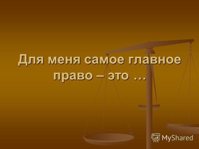 Для меня самое главное право – это …