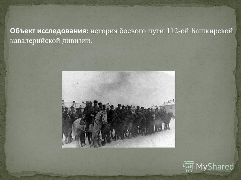 Объект исследования: история боевого пути 112-ой Башкирской кавалерийской дивизии.
