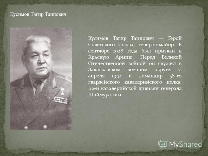 Кусимов Тагир Таипович Кусимов Тагир Таипович Герой Советского Союза, генерал-майор. В сентябре 1928 года был призван в Красную Армию. Перед Великой Отечественной войной он служил в Закавказском военном округе. С апреля 1942 г. командир 58-го гвардей