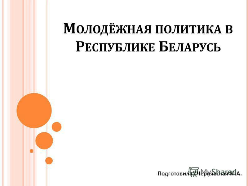 М ОЛОДЁЖНАЯ ПОЛИТИКА В Р ЕСПУБЛИКЕ Б ЕЛАРУСЬ Подготовила : Чернявская М. А.