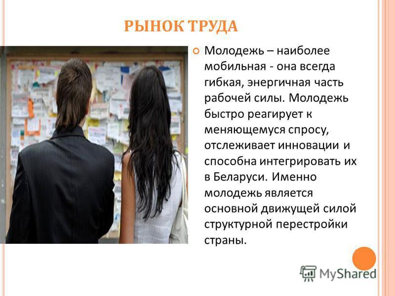 РЫНОК ТРУДА Молодежь – наиболее мобильная - она всегда гибкая, энергичная часть рабочей силы. Молодежь быстро реагирует к меняющемуся спросу, отслеживает инновации и способна интегрировать их в Беларуси. Именно молодежь является основной движущей сил