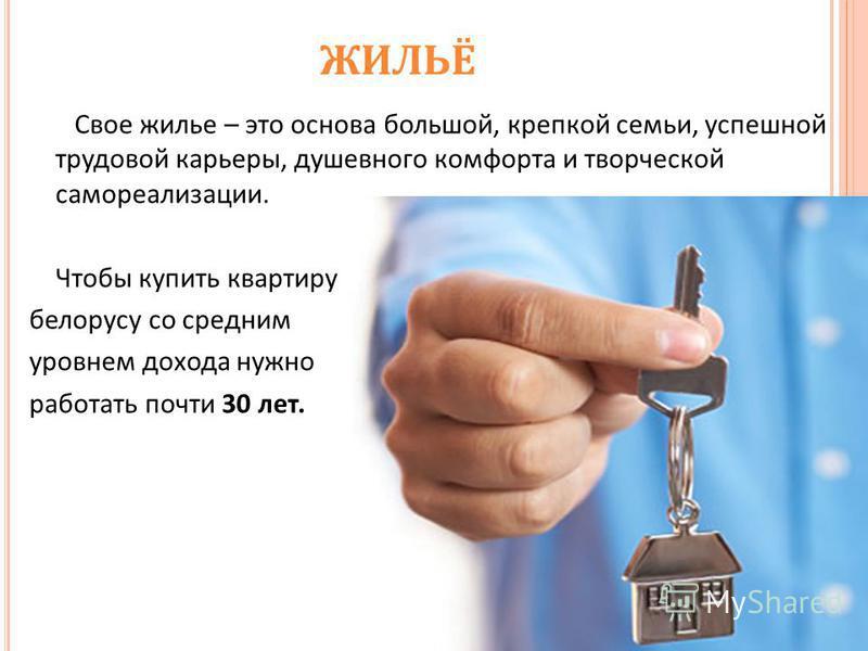 ЖИЛЬЁ Свое жилье – это основа большой, крепкой семьи, успешной трудовой карьеры, душевного комфорта и творческой самореализации. Чтобы купить квартиру белорусу со средним уровнем дохода нужно работать почти 30 лет.
