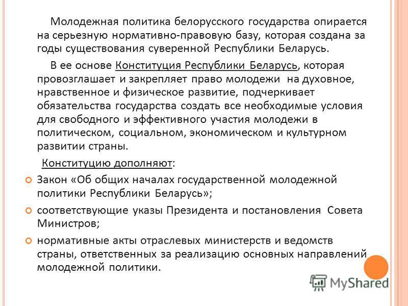 Молодежная политика белорусского государства опирается на серьезную нормативно - правовую базу, которая создана за годы существования суверенной Республики Беларусь. В ее основе Конституция Республики Беларусь, которая провозглашает и закрепляет прав