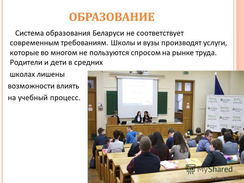 ОБРАЗОВАНИЕ Система образования Беларуси не соответствует современным требованиям. Школы и вузы производят услуги, которые во многом не пользуются спросом на рынке труда. Родители и дети в средних школах лишены возможности влиять на учебный процесс.