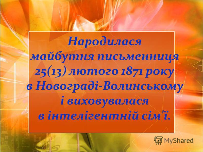 Народилася майбутня письменниця 25(13) лютого 1871 року в Новограді-Волинському і виховувалася в інтелігентній сім'ї.