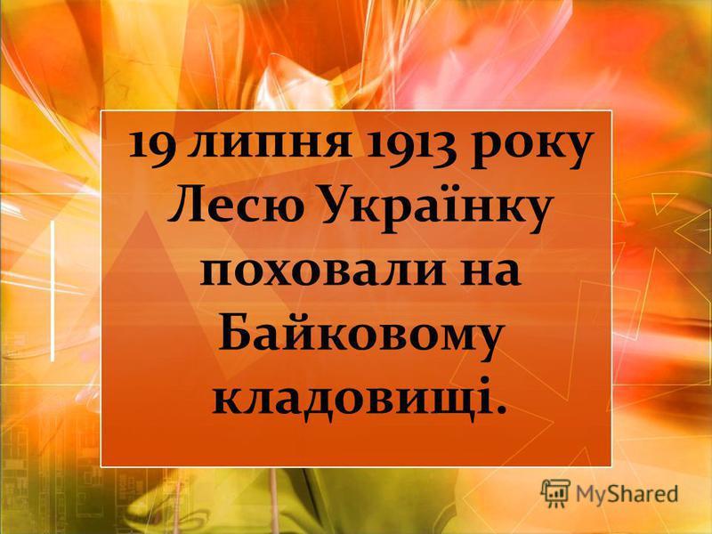 19 липня 1913 року Лесю Українку поховали на Байковому кладовищі.