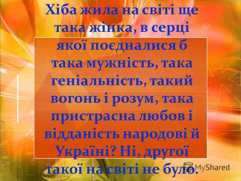 Хіба жила на світі ще така жінка, в серці якої поєдналися б така мужність, така геніальність, такий вогонь і розум, така пристрасна любов і відданість народові й Україні? Ні, другої такої на світі не було.