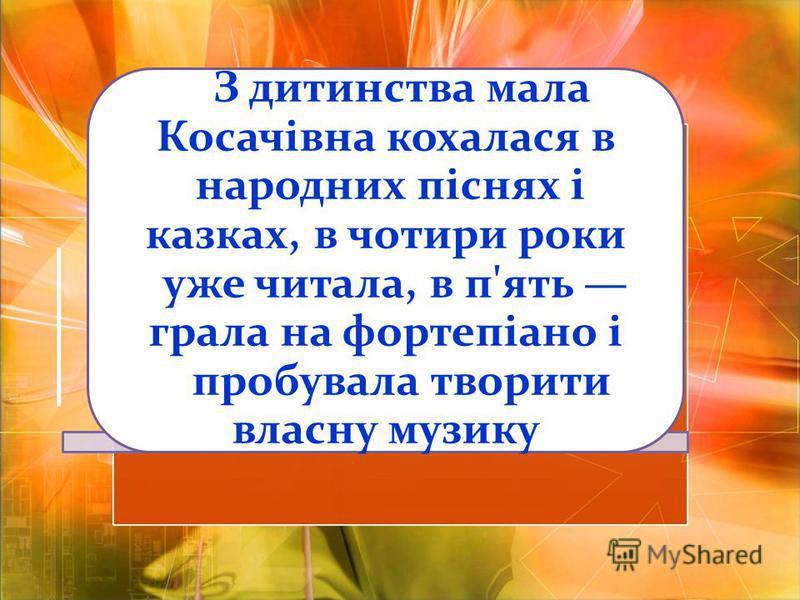 З дитинства мала Косачівна кохалася в народних піснях і казках, в чотири роки уже читала, в п'ять грала на фортепіано і пробувала творити власну музику
