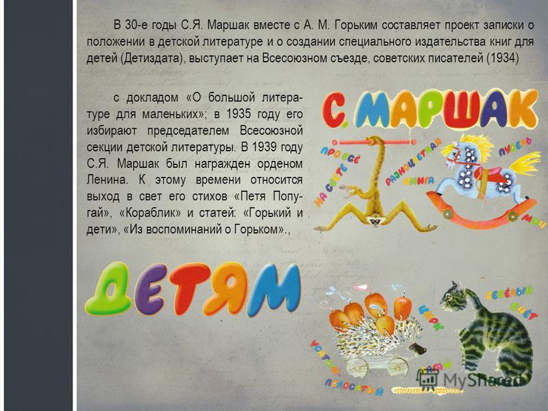 В 30-е годы С.Я. Маршак вместе с А. М. Горьким составляет проект записки о положении в детской литературе и о создании специального издательства книг для детей (Детиздата), выступает на Всесоюзном съезде, советских писателей (1934) с докладом «О боль