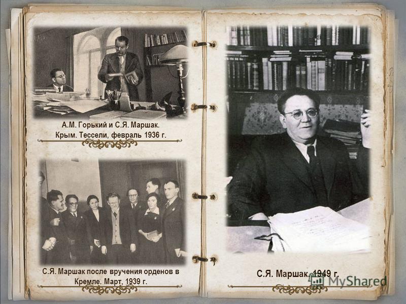 А.М. Горький и С.Я. Маршак. Крым. Тессели, февраль 1936 г. С.Я. Маршак после вручения орденов в Кремле. Март, 1939 г. С.Я. Маршак. 1949 г.