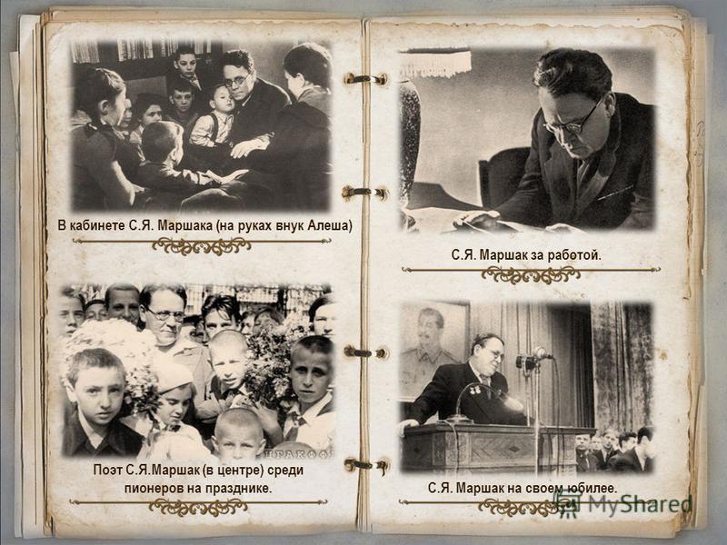 В кабинете С.Я. Маршака (на руках внук Алеша) Поэт С.Я.Маршак (в центре) среди пионеров на празднике. С.Я. Маршак за работой. С.Я. Маршак на своем юбилее.