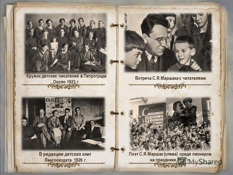 Кружок детских писателей в Петрограде Около 1923 г. В редакции детских книг Ленгосиздата. 1926 г. Встреча С.Я.Маршака с читателями Поэт С.Я.Маршак (слева) среди пионеров на празднике.1930 г.
