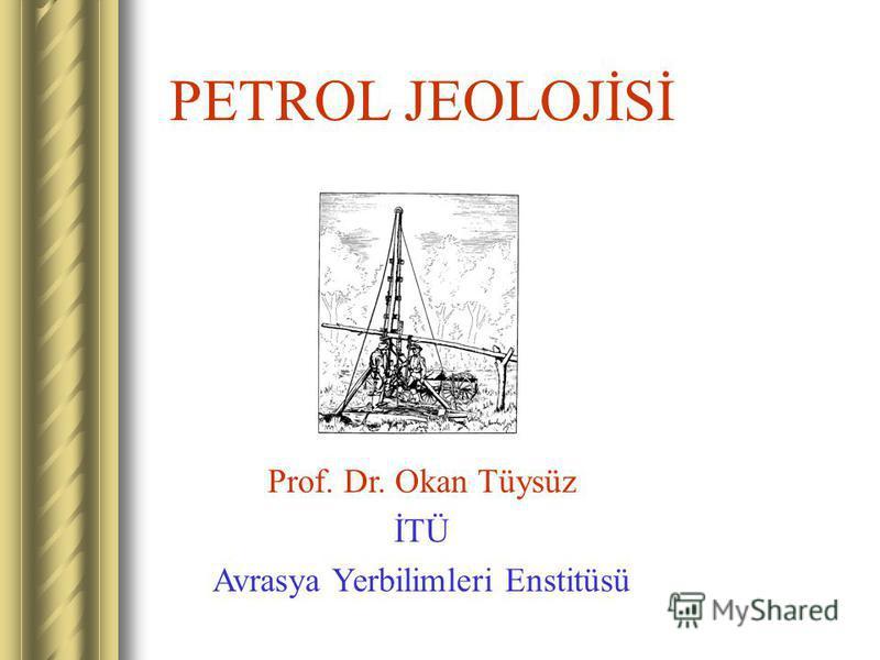 PETROL JEOLOJİSİ Prof. Dr. Okan Tüysüz İTÜ Avrasya Yerbilimleri Enstitüsü