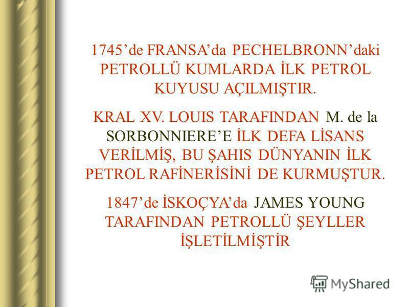 1745de FRANSAda PECHELBRONNdaki PETROLLÜ KUMLARDA İLK PETROL KUYUSU AÇILMIŞTIR. KRAL XV. LOUIS TARAFINDAN M. de la SORBONNIEREE İLK DEFA LİSANS VERİLMİŞ, BU ŞAHIS DÜNYANIN İLK PETROL RAFİNERİSİNİ DE KURMUŞTUR. 1847de İSKOÇYAda JAMES YOUNG TARAFINDAN