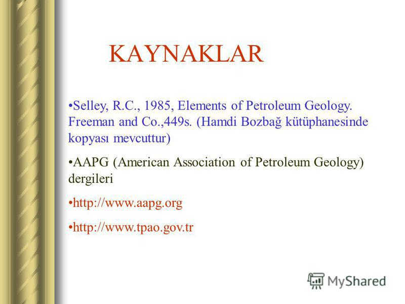 KAYNAKLAR Selley, R.C., 1985, Elements of Petroleum Geology. Freeman and Co.,449s. (Hamdi Bozbağ kütüphanesinde kopyası mevcuttur) AAPG (American Association of Petroleum Geology) dergileri http://www.aapg.org http://www.tpao.gov.tr
