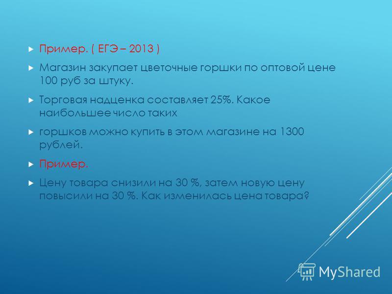 Пример. ( ЕГЭ – 2013 ) Магазин закупает цветочные горшки по оптовой цене 100 руб за штуку. Торговая надценка составляет 25%. Какое наибольшее число таких горшков можно купить в этом магазине на 1300 рублей. Пример. Цену товара снизили на 30 %, затем