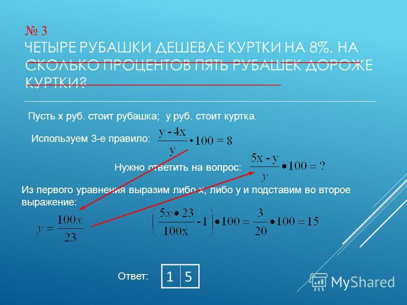 3 ЧЕТЫРЕ РУБАШКИ ДЕШЕВЛЕ КУРТКИ НА 8%. НА СКОЛЬКО ПРОЦЕНТОВ ПЯТЬ РУБАШЕК ДОРОЖЕ КУРТКИ? Ответ: 15 Пусть х руб. стоит рубашка; у руб. стоит куртка. Используем 3-е правило: Нужно ответить на вопрос: Из первого уравнения выразим либо х, либо у и подстав