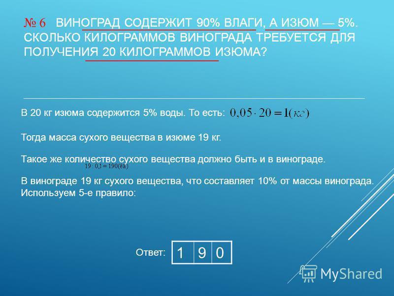 6 ВИНОГРАД СОДЕРЖИТ 90% ВЛАГИ, А ИЗЮМ 5%. СКОЛЬКО КИЛОГРАММОВ ВИНОГРАДА ТРЕБУЕТСЯ ДЛЯ ПОЛУЧЕНИЯ 20 КИЛОГРАММОВ ИЗЮМА? 190 Ответ: В 20 кг изюма содержится 5% воды. То есть: Такое же количество сухого вещества должно быть и в винограде. Тогда масса сух