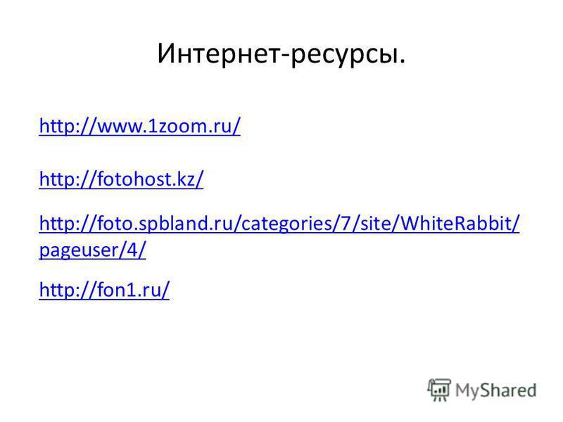 Интернет-ресурсы. http://www.1zoom.ru/ http://fotohost.kz/ http://foto.spbland.ru/categories/7/site/WhiteRabbit/ pageuser/4/ http://fon1.ru/