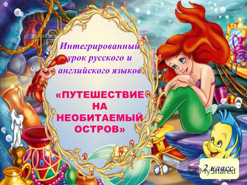 Интегрированный урок русского и английского языков «ПУТЕШЕСТВИЕ НА НЕОБИТАЕМЫЙ ОСТРОВ» 2 класс