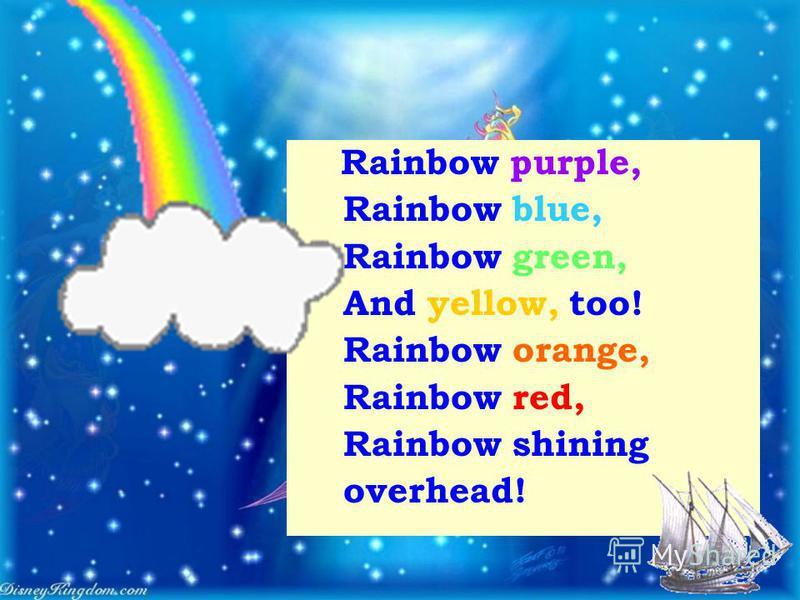 Rainbow purple, Rainbow blue, Rainbow green, And yellow, too! Rainbow orange, Rainbow red, Rainbow shining overhead!