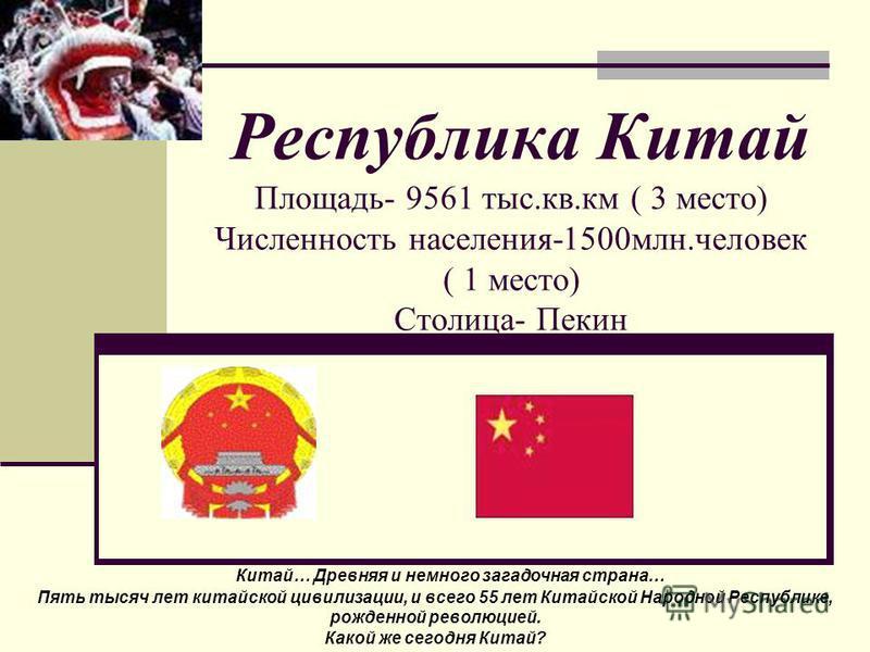 Республика Китай Площадь- 9561 тыс.кв.км ( 3 место) Численность населения-1500 млн.человек ( 1 место) Столица- Пекин Китай… Древняя и немного загадочная страна… Пять тысяч лет китайской цивилизации, и всего 55 лет Китайской Народной Республике, рожде