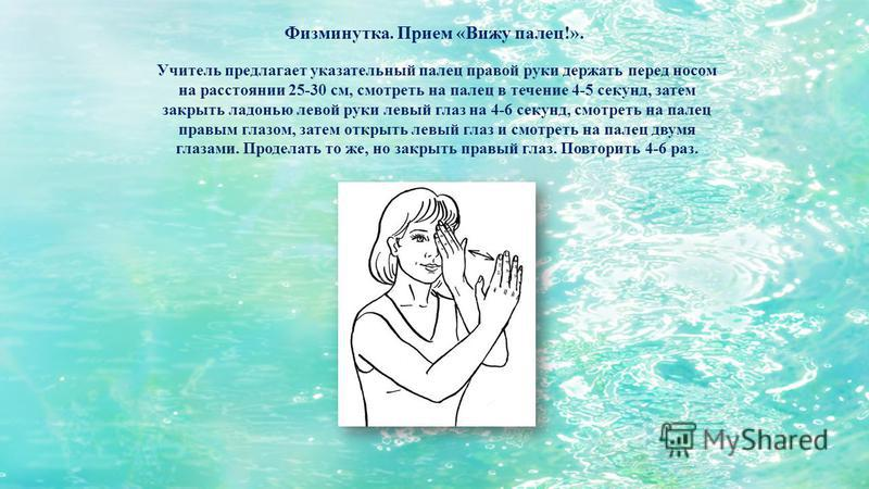 Учитель предлагает указательный палец правой руки держать перед носом на расстоянии 25-30 см, смотреть на палец в течение 4-5 секунд, затем закрыть ладонью левой руки левый глаз на 4-6 секунд, смотреть на палец правым глазом, затем открыть левый глаз