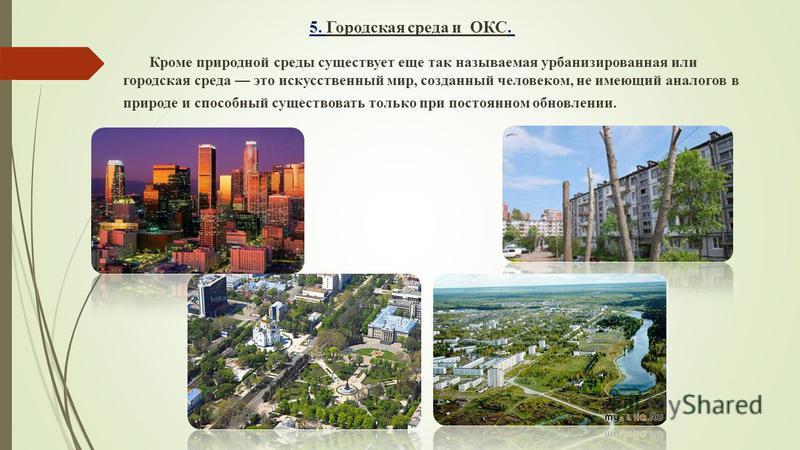 5. Городская среда и ОКС. Кроме природной среды существует еще так называемая урбанизированная или городская среда это искусственный мир, созданный человеком, не имеющий аналогов в природе и способный существовать только при постоянном обновлении.