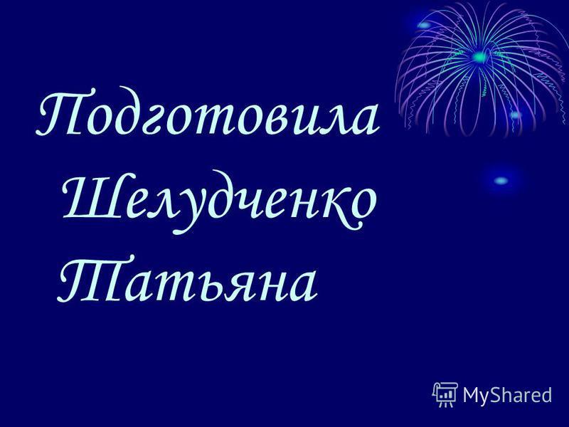 Подготовила Шелудченко Татьяна