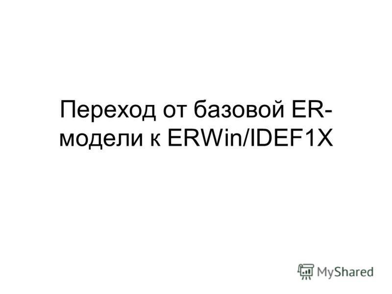 Переход от базовой ER- модели к ERWin/IDEF1X