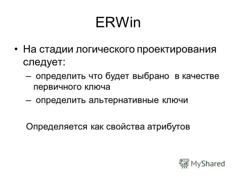 ERWin На стадии логического проектирования следует: – определить что будет выбрано в качестве первичного ключа – определить альтернативные ключи Определяется как свойства атрибутов